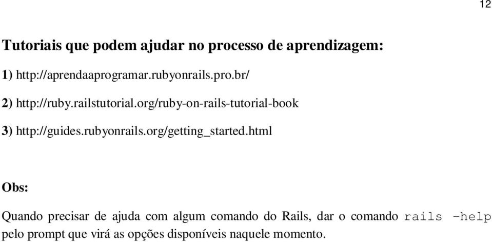org/ruby-on-rails-tutorial-book 3) http://guides.rubyonrails.org/getting_started.