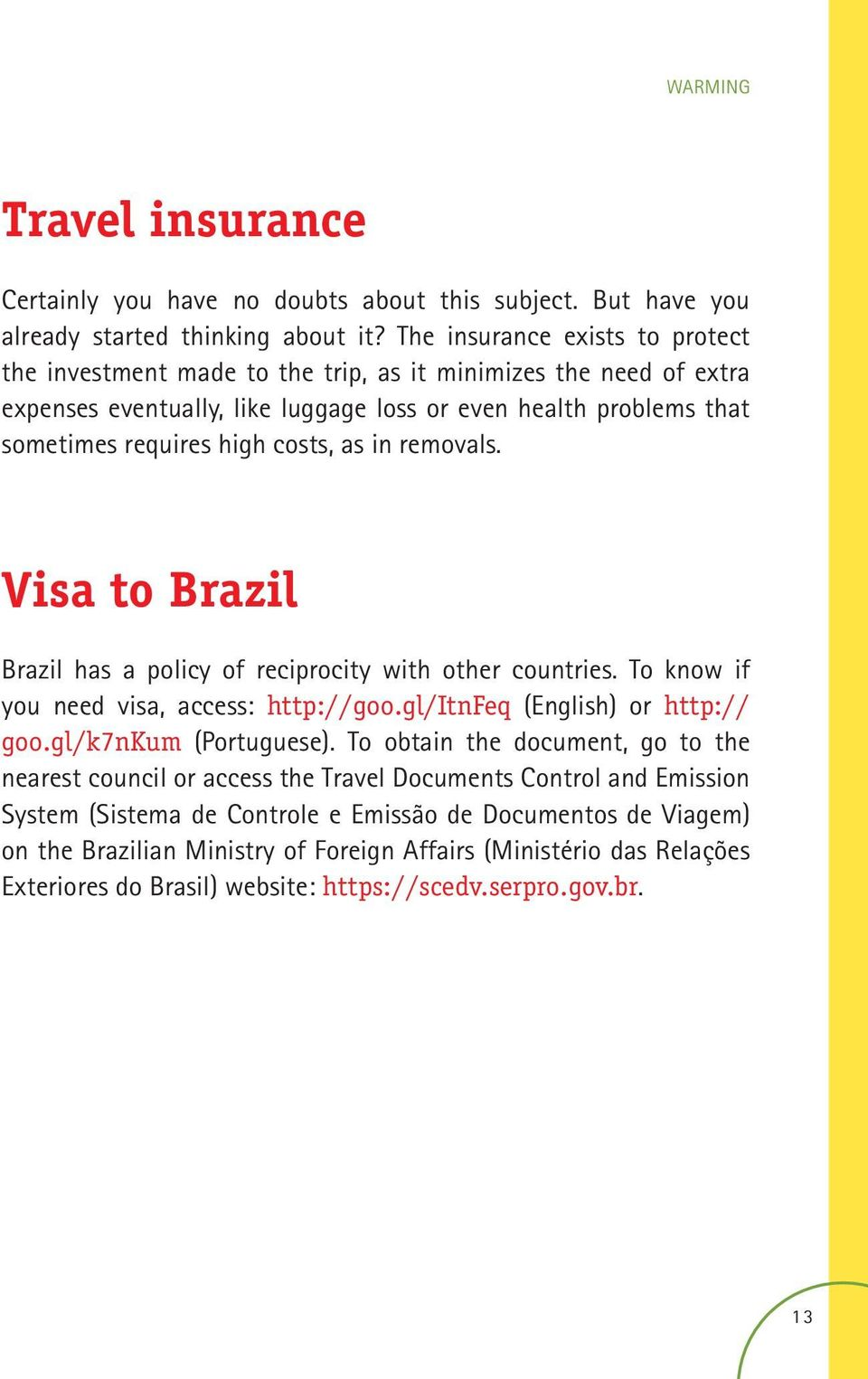 as in removals. Visa to Brazil Brazil has a policy of reciprocity with other countries. To know if you need visa, access: http://goo.gl/itnfeq (English) or http:// goo.gl/k7nkum (Portuguese).