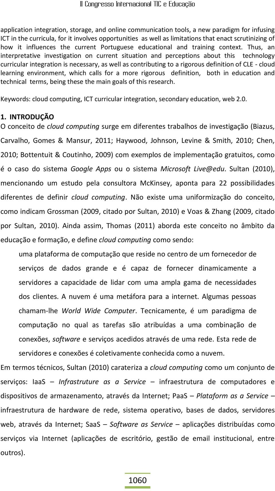 Thus, an interpretative investigation on current situation and perceptions about this technology curricular integration is necessary, as well as contributing to a rigorous definition of CLE - cloud