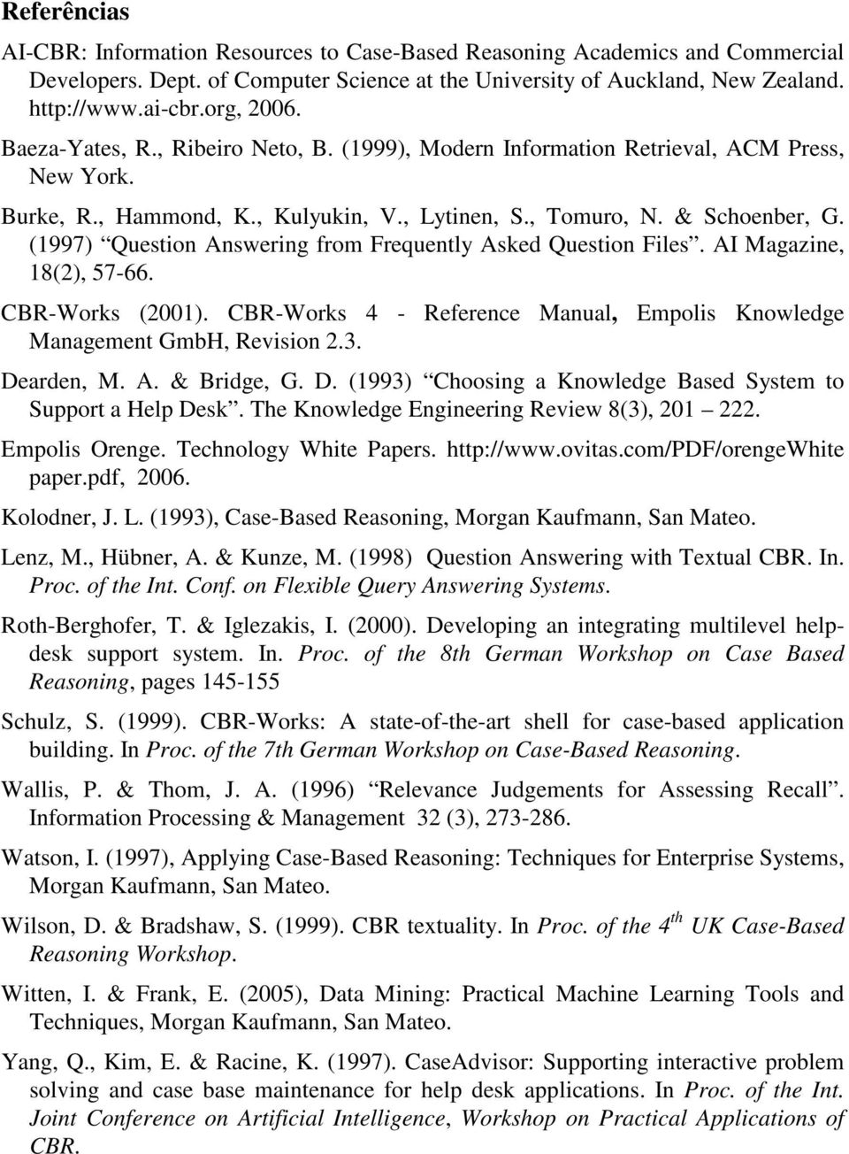 (1997) Queston Answerng from Frequently Asked Queston Fles. AI Magazne, 18(2), 57-66. CBR-Works (2001). CBR-Works 4 - Reference Manual, Empols Knowledge Management GmbH, Revson 2.3. Dearden, M. A. & Brdge, G.