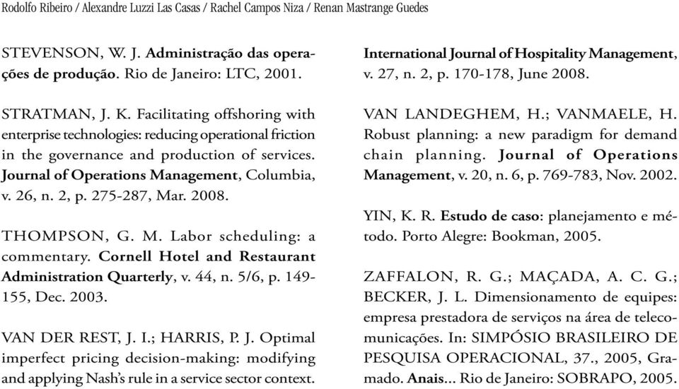 2008. THOMPSON, G. M. Labor scheduing: a commentary. Corne Hote and Restaurant Administration Quartery, v. 44, n. 5/6, p. 149-155, Dec. 2003. VAN DER REST, J.