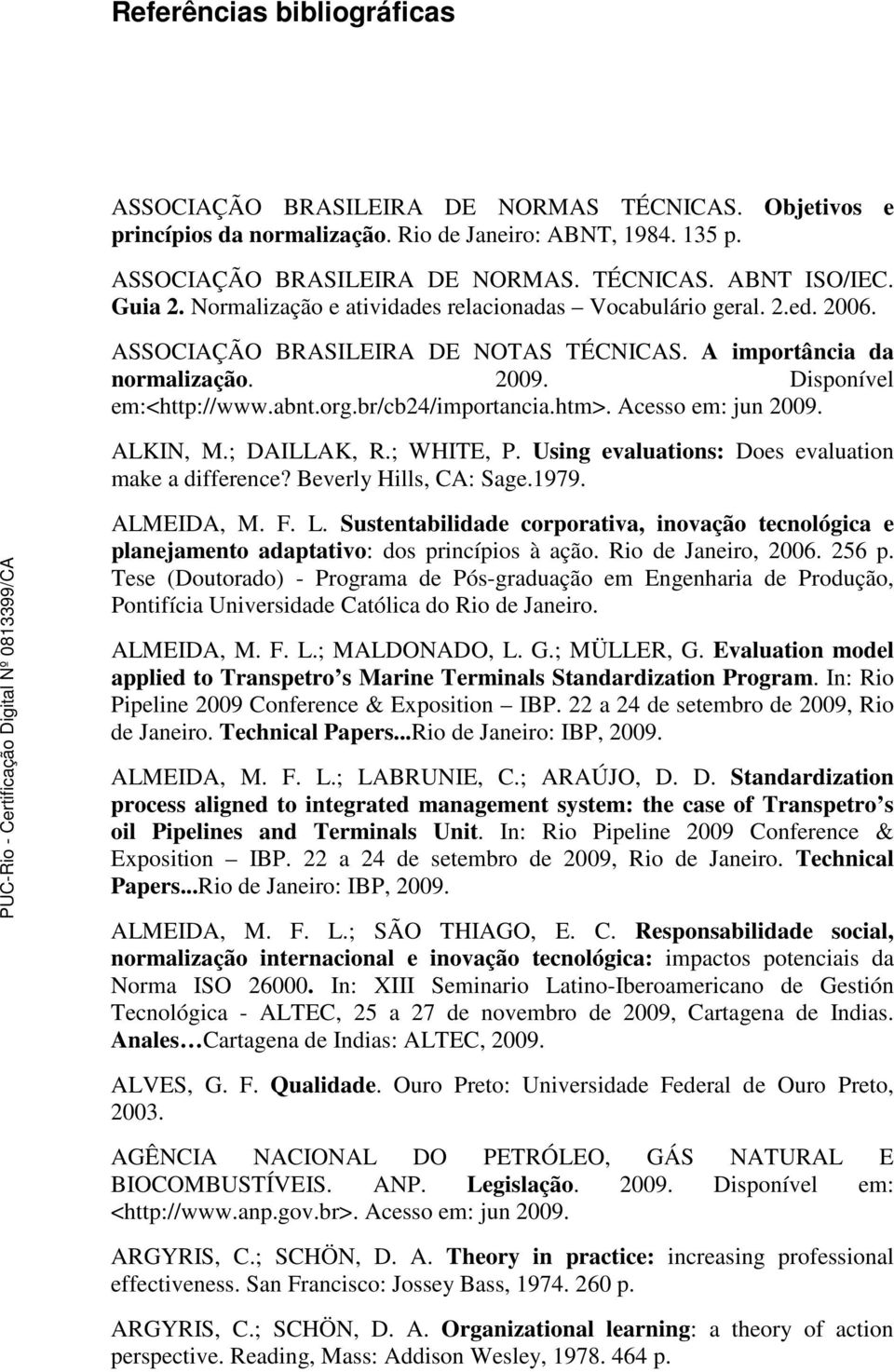 br/cb24/importancia.htm>. Acesso em: jun 2009. ALKIN, M.; DAILLAK, R.; WHITE, P. Using evaluations: Does evaluation make a difference? Beverly Hills, CA: Sage.1979. ALMEIDA, M. F. L.