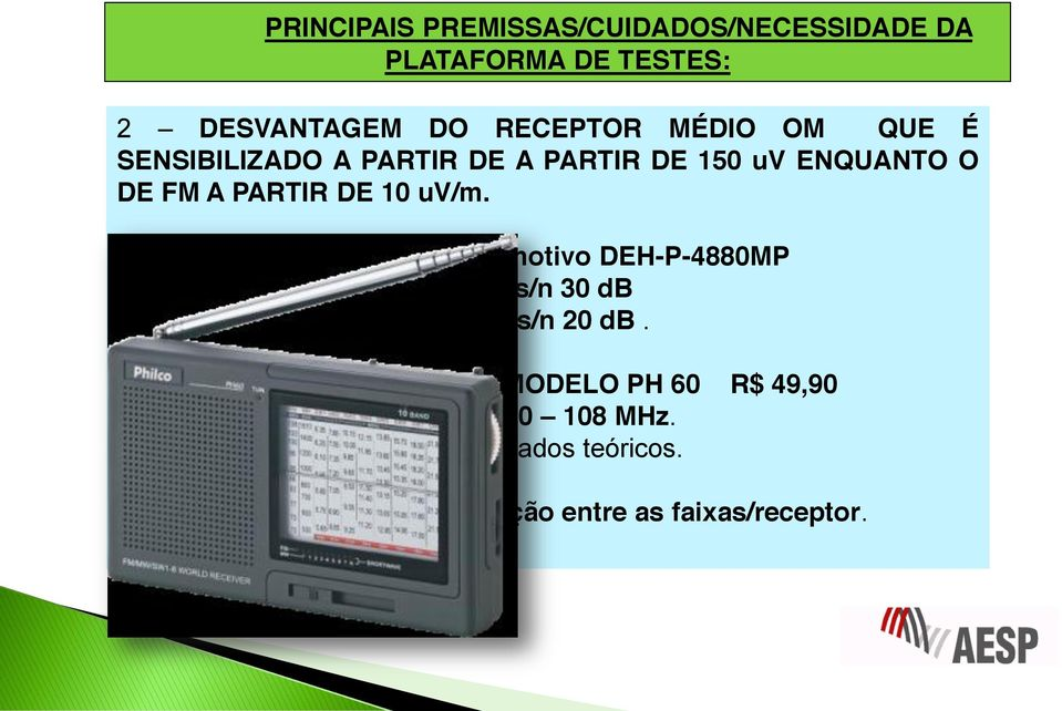 por exemplo: Pioneer automotivo DEH-P-4880MP FM 0,7 uv/ s/n 30 db AM 18,0 uv/ s/n 20 db.