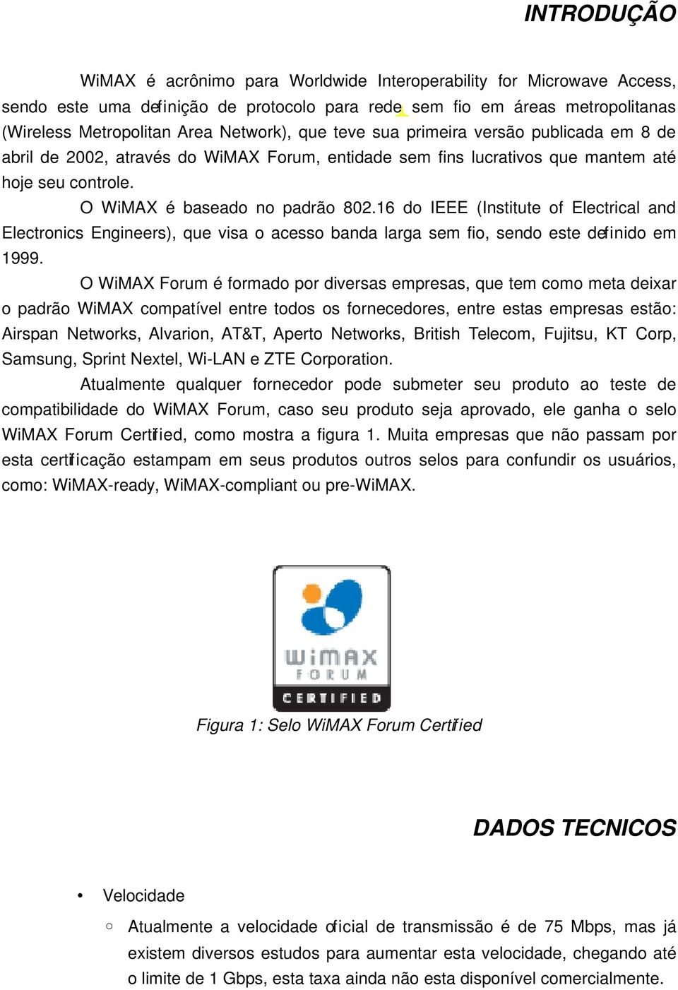 16 do IEEE (Institute of Electrical and Electronics Engineers), que visa o acesso banda larga sem fio, sendo este definido em 1999.