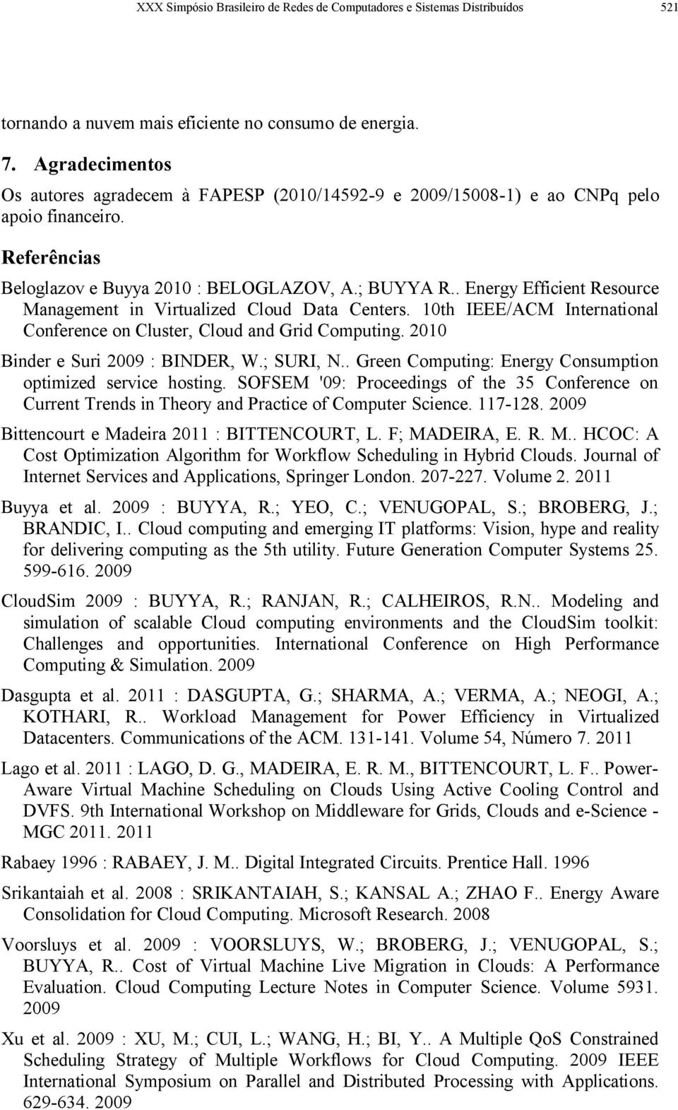 . Energy Efficient Resource Management in Virtualized Cloud Data Centers. 10th IEEE/ACM International Conference on Cluster, Cloud and Grid Computing. 2010 Binder e Suri 2009 : BINDER, W.; SURI, N.