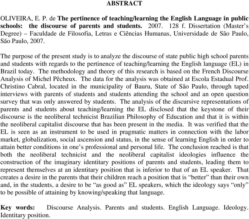 The purpose of the present study is to analyze the discourse of state public high school parents and students with regards to the pertinence of teaching/learning the English language (EL) in Brazil