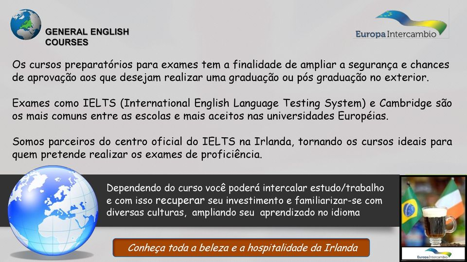 Exames como IELTS (International English Language Testing System) e Cambridge são os mais comuns entre as escolas e mais aceitos nas universidades Européias.