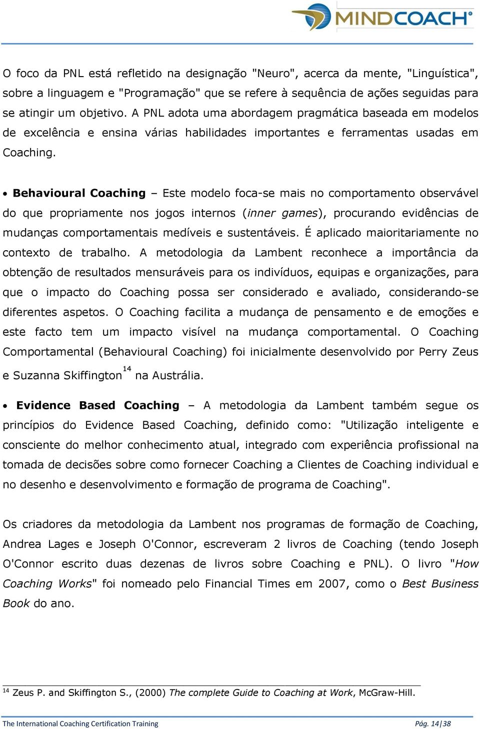 Behavioural Coaching Este modelo foca-se mais no comportamento observável do que propriamente nos jogos internos (inner games), procurando evidências de mudanças comportamentais medíveis e