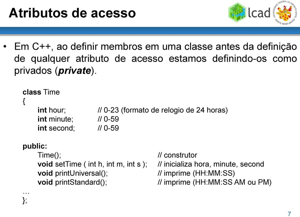 class Time { int hour; // 0-23 (formato de relogio de 24 horas) int minute; // 0-59 int second; // 0-59 public: