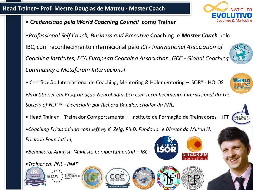 internacional pelo ICI - International Association of Coaching Institutes, ECA European Coaching Association, GCC - Global Coaching Community e Metaforum Internacional Certificação Internacional de