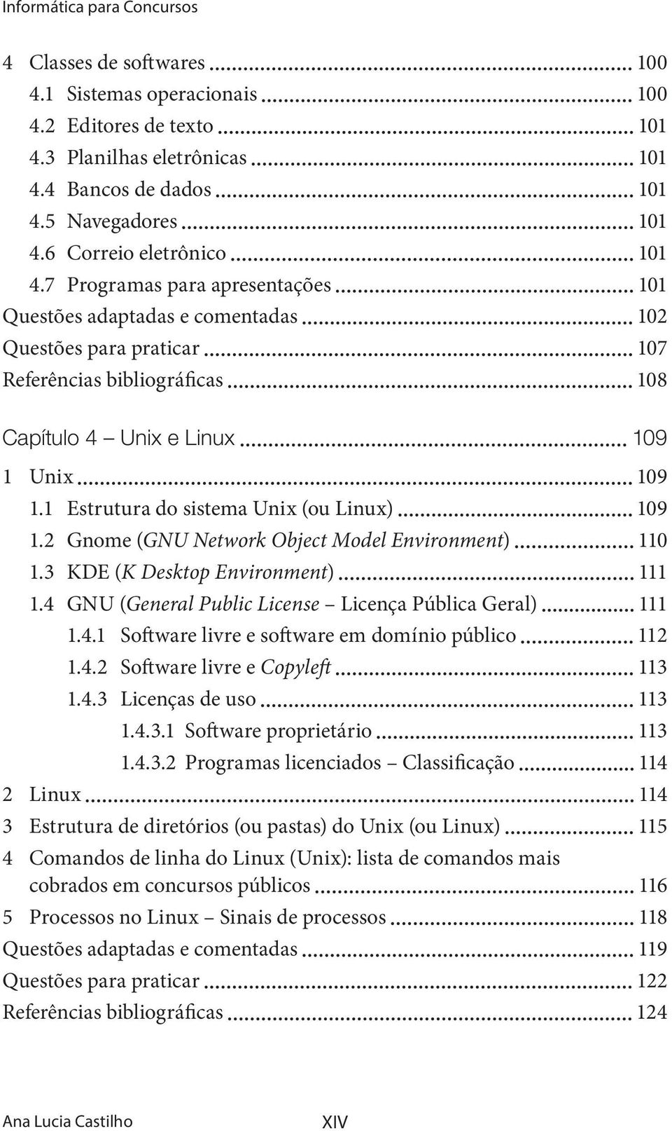 1 Estrutura do sistema Unix (ou Linux) 109 1.2 Gnome (GNU Network Object Model Environment) 110 1.3 KDE (K Desktop Environment) 111 1.4 GNU (General Public License Licença Pública Geral) 111 1.4.1 Software livre e software em domínio público 112 1.