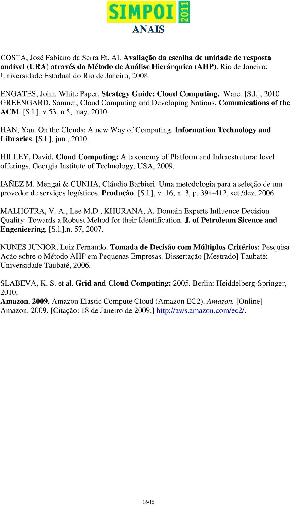 [S.l.], v.53, n.5, may, 2010. HAN, Yan. On the Clouds: A new Way of Computing. Information Technology and Libraries. [S.l.], jun., 2010. HILLEY, David.