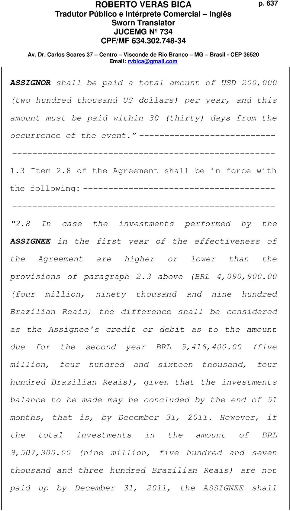 8 In case the investments performed by the ASSIGNEE in the first year of the effectiveness of the Agreement are higher or lower than the provisions of paragraph 2.3 above (BRL 4,090,900.