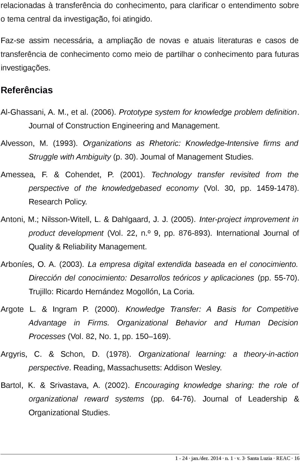 Referências Al-Ghassani, A. M., et al. (2006). Prototype system for knowledge problem definition. Journal of Construction Engineering and Management. Alvesson, M. (1993).