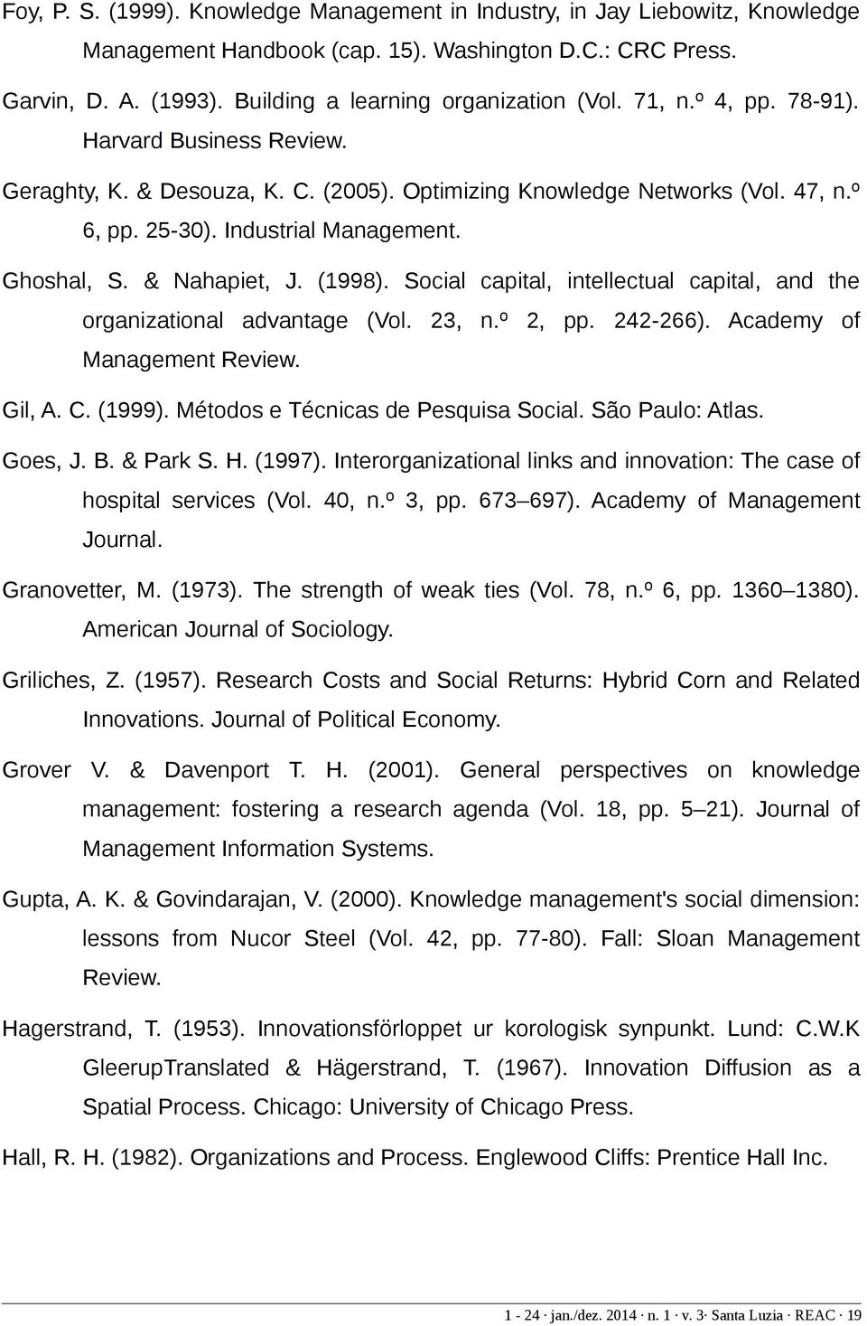 (1998). Social capital, intellectual capital, and the organizational advantage (Vol. 23, n.º 2, pp. 242-266). Academy of Management Review. Gil, A. C. (1999). Métodos e Técnicas de Pesquisa Social.
