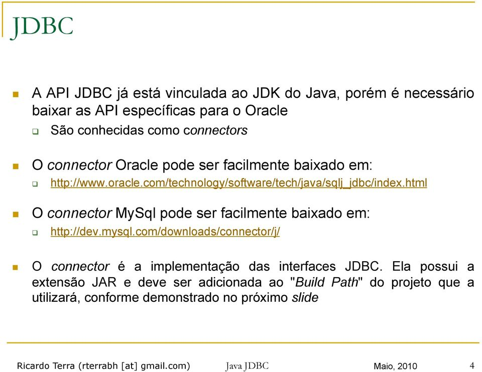 html O connector MySql pode ser facilmente baixado em: http://dev.mysql.com/downloads/connector/j/ O connector é a implementação das interfaces JDBC.