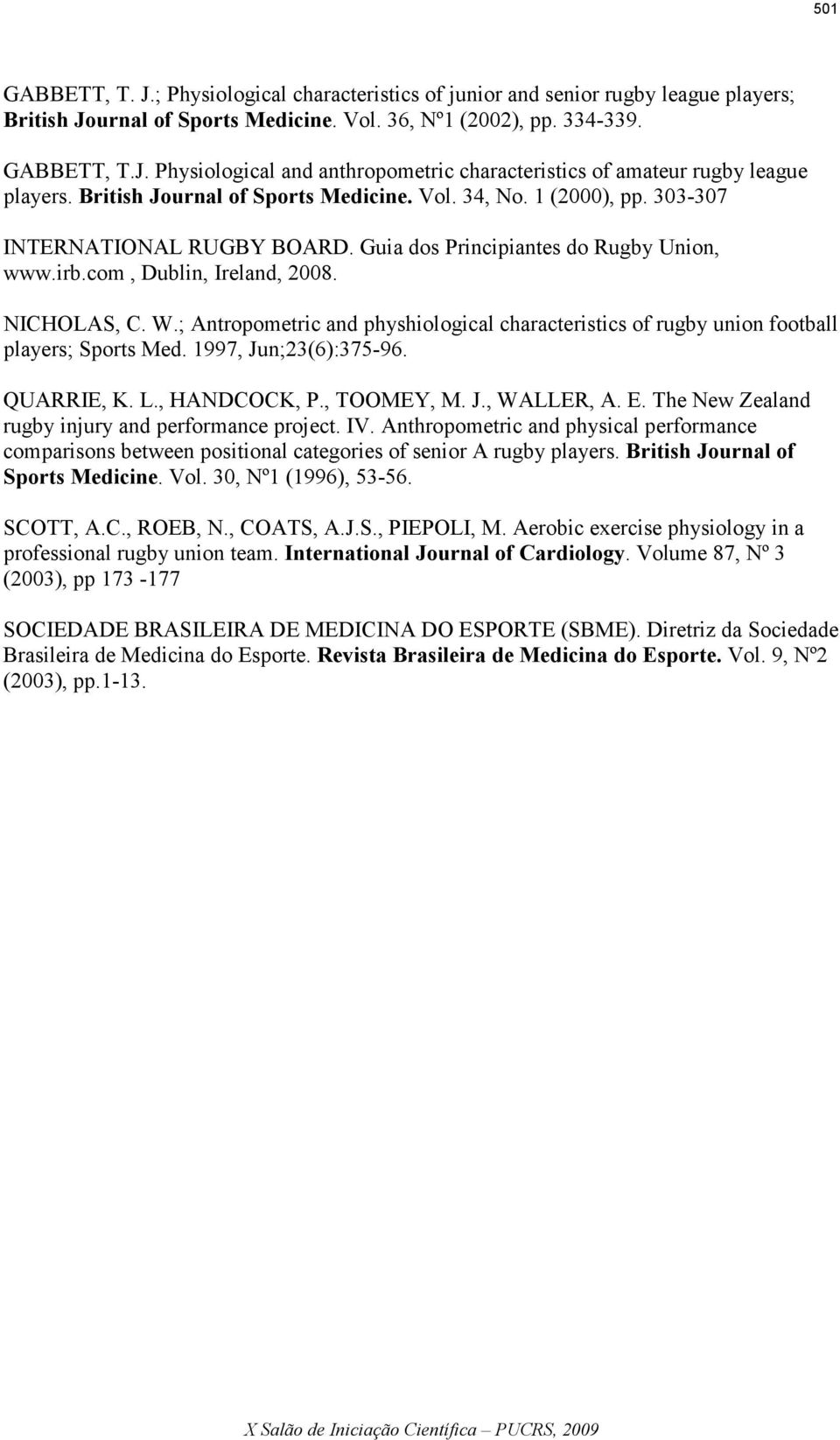 ; Antropometric and physhiological characteristics of rugby union football players; Sports Med. 1997, Jun;23(6):375-96. QUARRIE, K. L., HANDCOCK, P., TOOMEY, M. J., WALLER, A. E.