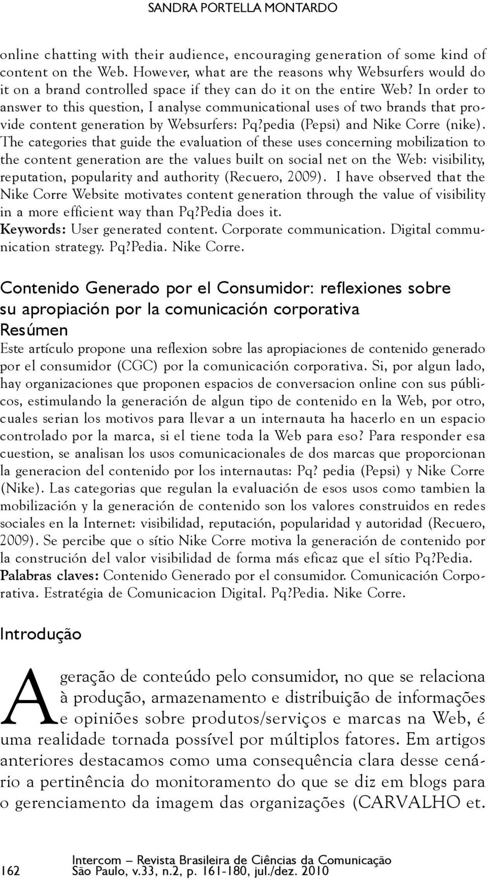 In order to answer to this question, I analyse communicational uses of two brands that provide content generation by Websurfers: Pq?pedia (Pepsi) and Nike Corre (nike).