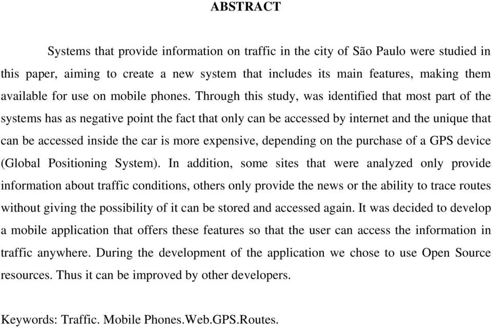 Through this study, was identified that most part of the systems has as negative point the fact that only can be accessed by internet and the unique that can be accessed inside the car is more