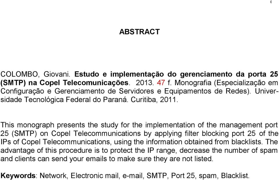 This monograph presents the study for the implementation of the management port 25 (SMTP) on Copel Telecommunications by applying filter blocking port 25 of the IPs of Copel
