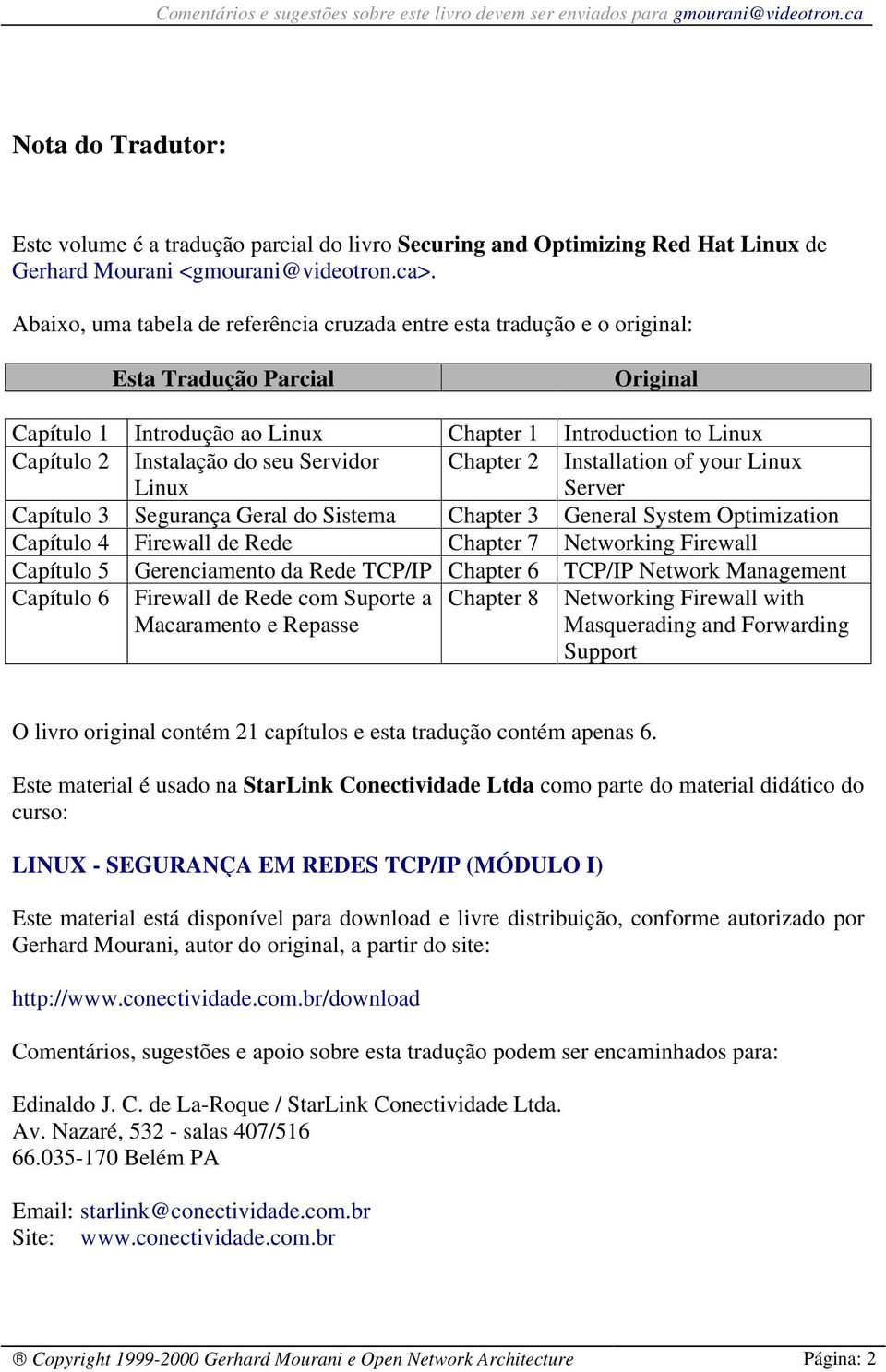 Servidor Linux Chapter 2 Installation of your Linux Server Capítulo 3 Segurança Geral do Sistema Chapter 3 General System Optimization Capítulo 4 Firewall de Rede Chapter 7 Networking Firewall