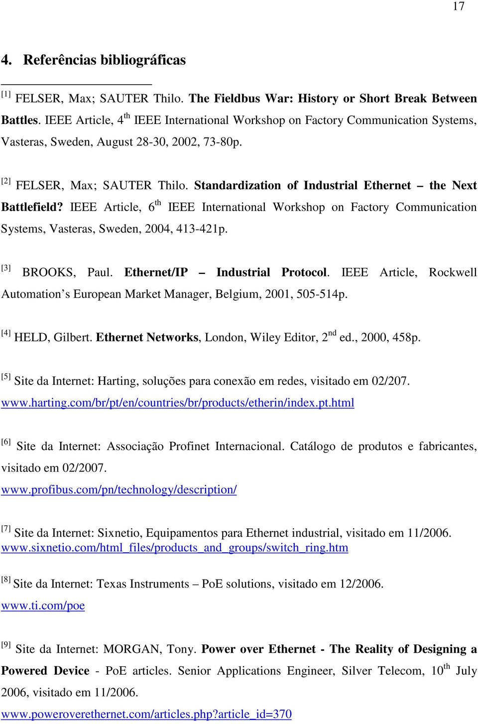 Standardization of Industrial Ethernet the Next Battlefield? IEEE Article, 6 th IEEE International Workshop on Factory Communication Systems, Vasteras, Sweden, 2004, 413-421p. [3] BROOKS, Paul.