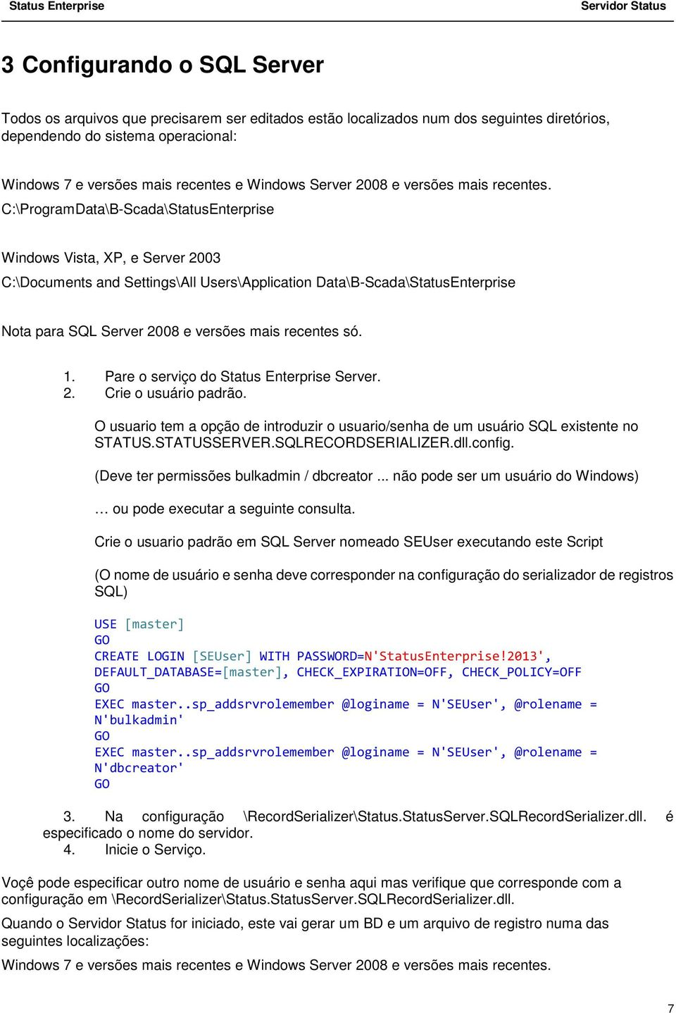C:\ProgramData\B-Scada\StatusEnterprise Windows Vista, XP, e Server 2003 C:\Documents and Settings\All Users\Application Data\B-Scada\StatusEnterprise Nota para SQL Server 2008 e versões mais
