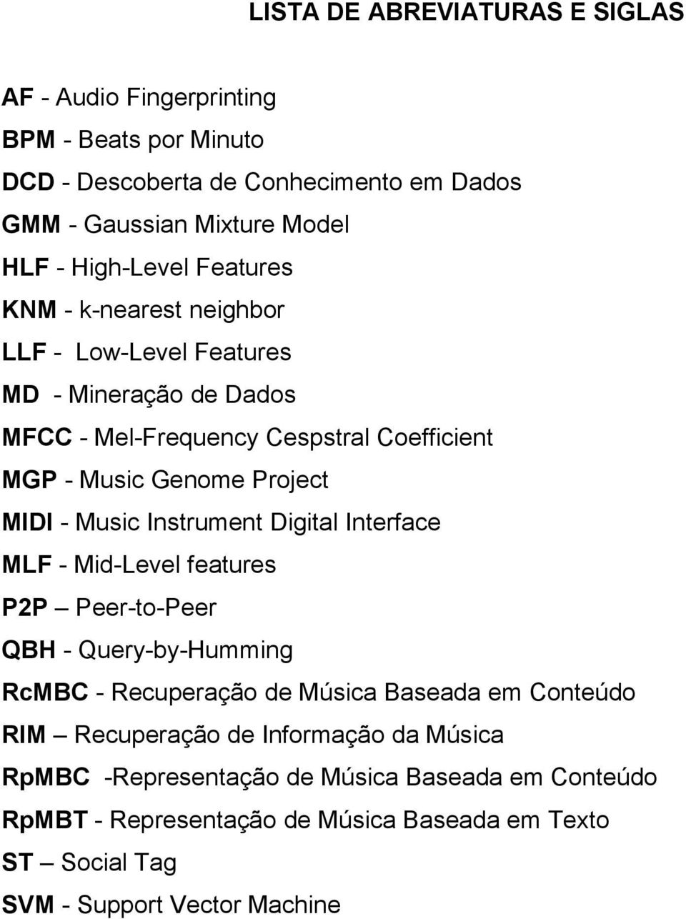 MIDI - Music Instrument Digital Interface MLF - Mid-Level features P2P Peer-to-Peer QBH - Query-by-Humming RcMBC - Recuperação de Música Baseada em Conteúdo RIM