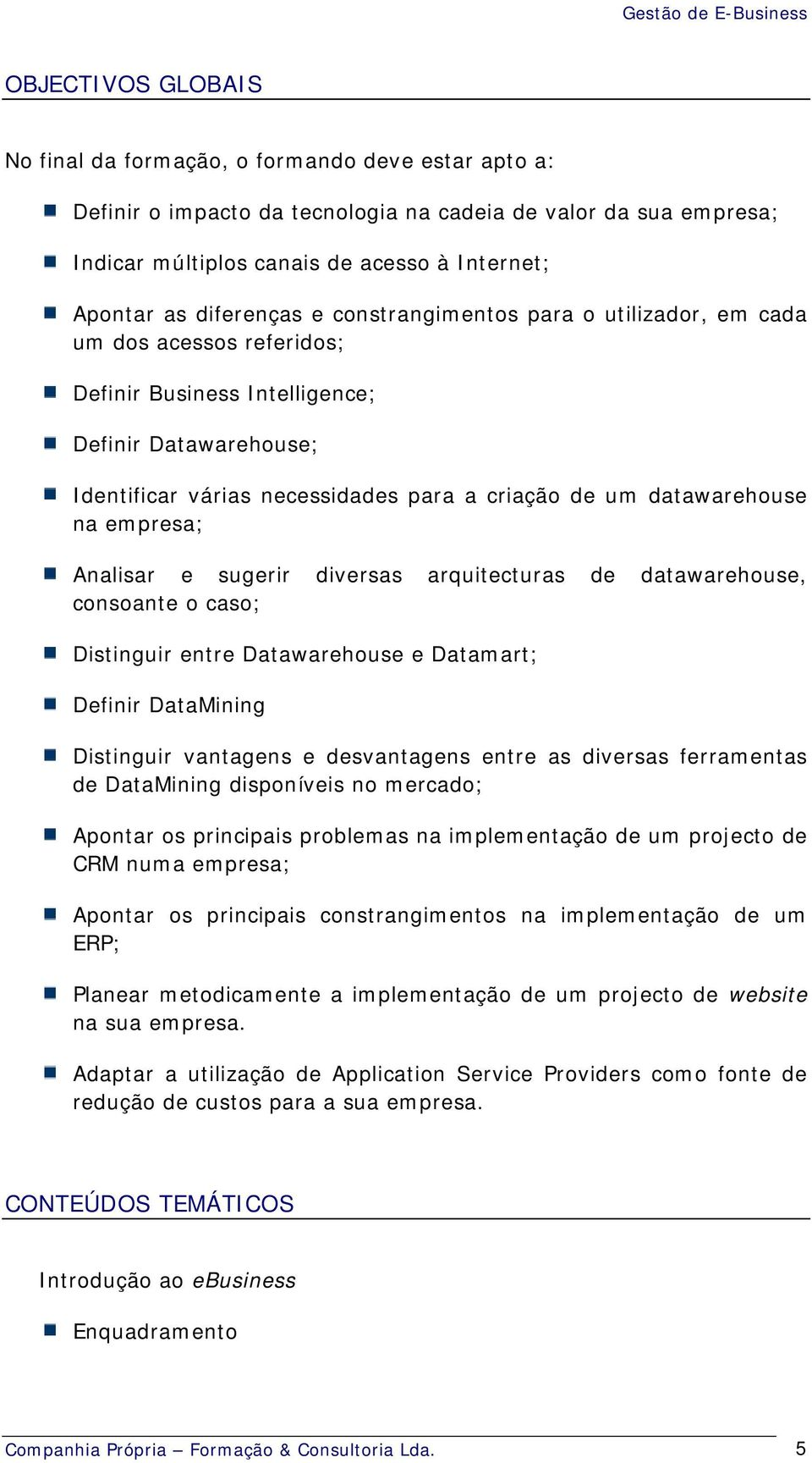 datawarehouse na empresa; Analisar e sugerir diversas arquitecturas de datawarehouse, consoante o caso; Distinguir entre Datawarehouse e Datamart; Definir DataMining Distinguir vantagens e