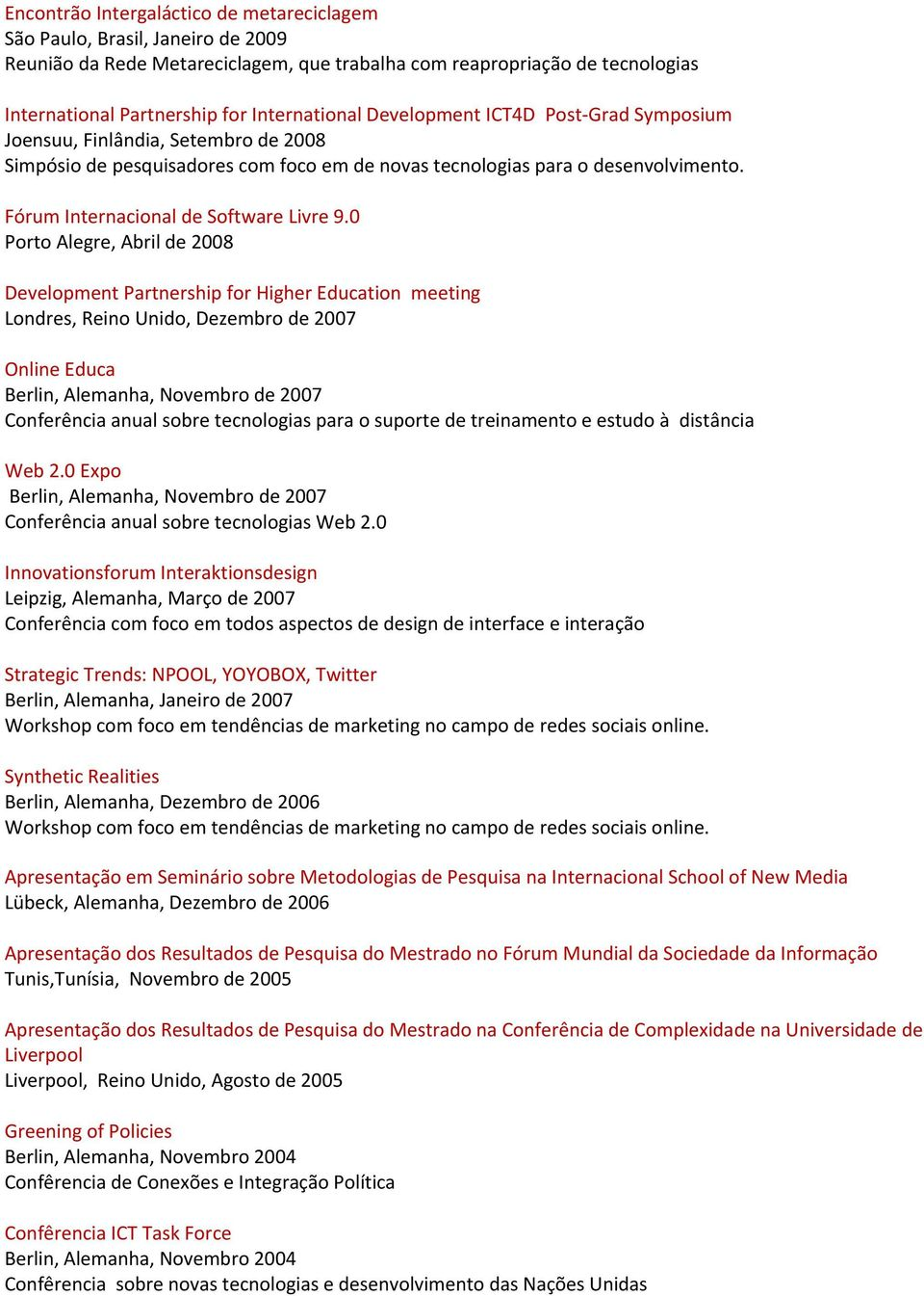 0 Porto Alegre, Abril de 2008 Development Partnership for Higher Education meeting Londres, Reino Unido, Dezembro de 2007 Online Educa Berlin, Alemanha, Novembro de 2007 Conferência anual sobre