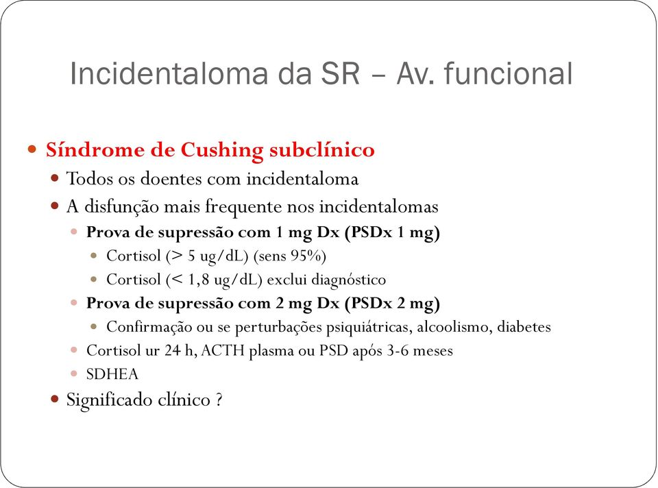 incidentalomas Prova de supressão com 1 mg Dx (PSDx 1 mg) Cortisol (> 5 ug/dl) (sens 95%) Cortisol (< 1,8 ug/dl)