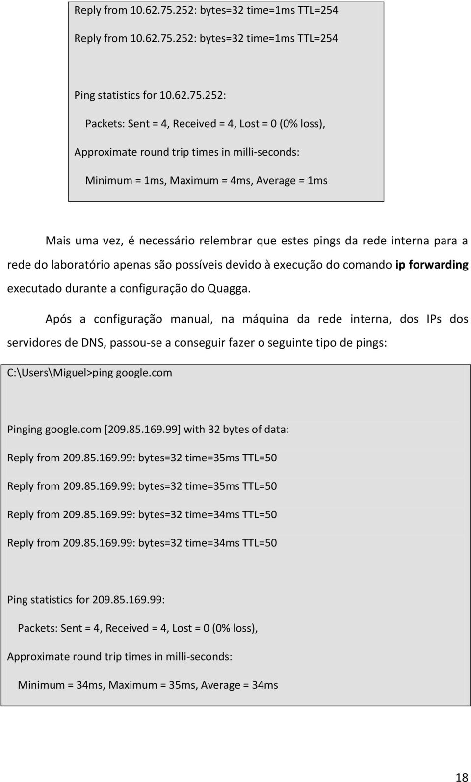 252: Packets: Sent = 4, Received = 4, Lost = 0 (0% loss), Approximate round trip times in milli-seconds: Minimum = 1ms, Maximum = 4ms, Average = 1ms Mais uma vez, é necessário relembrar que estes