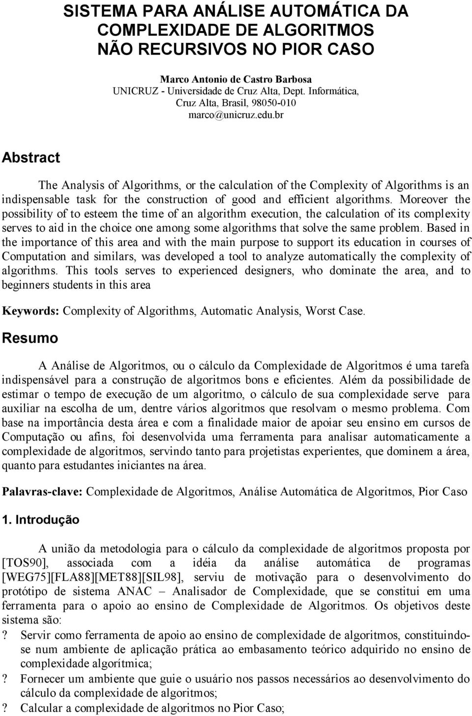 br Abstract The Analysis of Algorithms, or the calculation of the Complexity of Algorithms is an indispensable task for the construction of good and efficient algorithms.