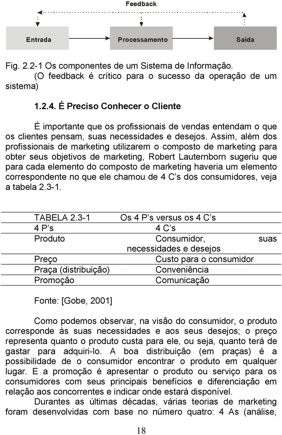 Assim, além dos profissionais de marketing utilizarem o composto de marketing para obter seus objetivos de marketing, Robert Lauternborn sugeriu que para cada elemento do composto de marketing