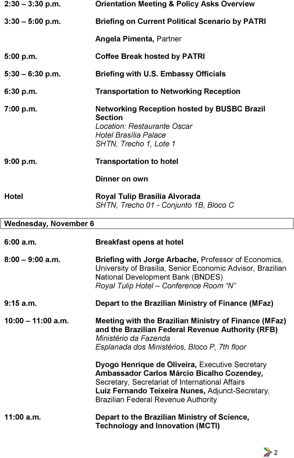m. Transportation to hotel Dinner on own SHTN, Trecho 01 - Conjunto 1B, Bloco C Wednesday, November 6 8:00 9:00 a.m. Briefing with Jorge Arbache, Professor of Economics, University of Brasilia, Senior Economic Advisor, Brazilian National Development Bank (BNDES) Royal Tulip Conference Room N 9:15 a.