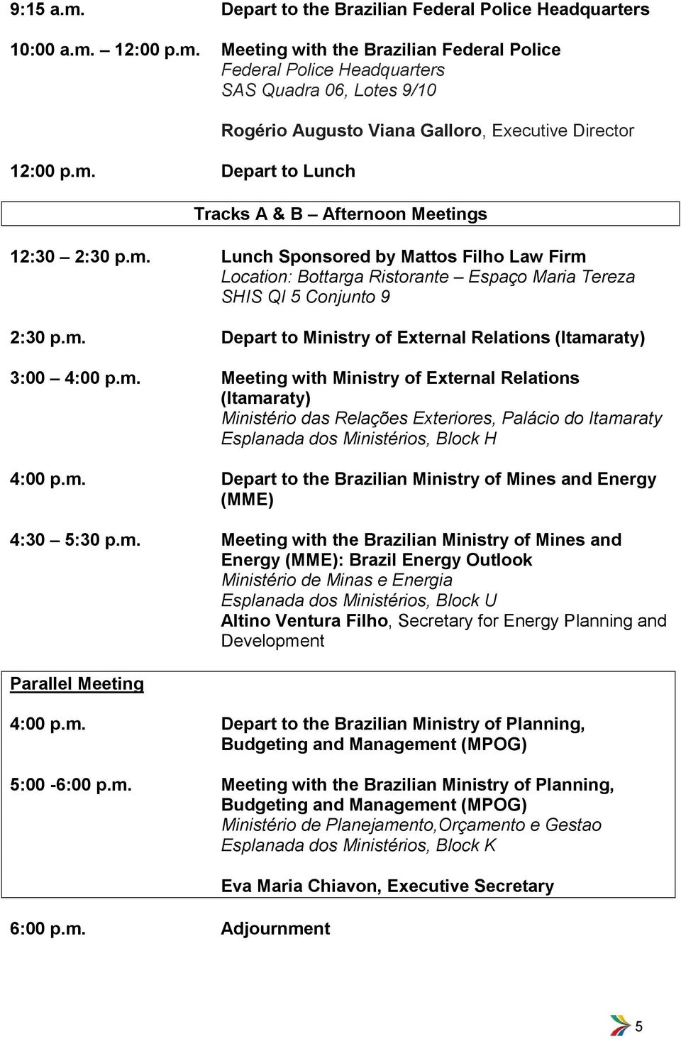 m. Depart to the Brazilian Ministry of Mines and Energy (MME) 4:30 5:30 p.m. Meeting with the Brazilian Ministry of Mines and Energy (MME): Brazil Energy Outlook Ministério de Minas e Energia