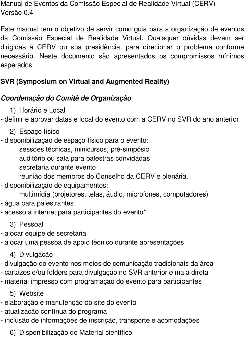 SVR (Symposium on Virtual and Augmented Reality) Coordenação do Comitê de Organização 1) Horário e Local - definir e aprovar datas e local do evento com a CERV no SVR do ano anterior 2) Espaço físico