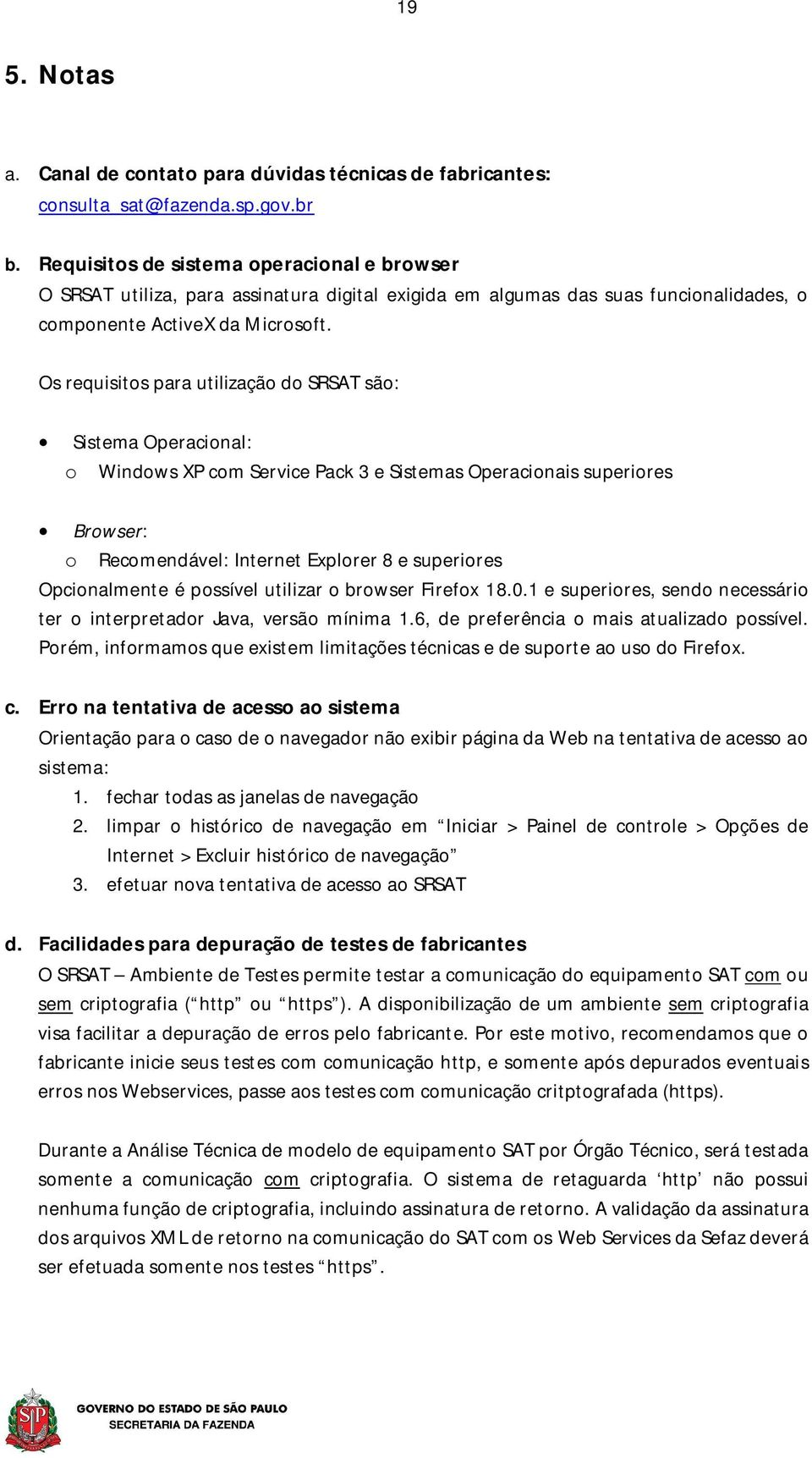 Os requisitos para utilização do SRSAT são: Sistema Operacional: o Windows XP com Service Pack 3 e Sistemas Operacionais superiores Browser: o Recomendável: Internet Explorer 8 e superiores
