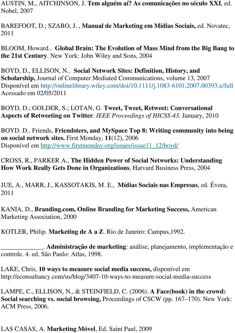 . Social Network Sites: Definition, History, and Scholarship, Journal of Computer Mediated Communications, volume 13, 2007 Disponível em http://onlinelibrary.wiley.com/doi/10.1111/j.1083-6101.2007.00393.