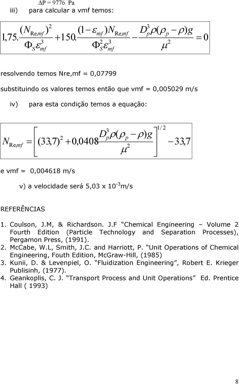 m/s v) a velocidade será 5,0 x 0 - m/s REFERÊNCIA. Coulson, J.M, & Richardson. J.F Chemical Engineering Volume Fourth Edition (Particle Technology and eparation Processes), Pergamon Press, (99).