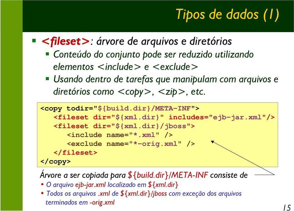 "xml""/> <fileset dir=""${xml.dir}/jboss""> <include name=""*.xml"" /> <exclude name=""*-orig.xml"" /> </fileset> </copy> Árvore a ser copiada para ${build."