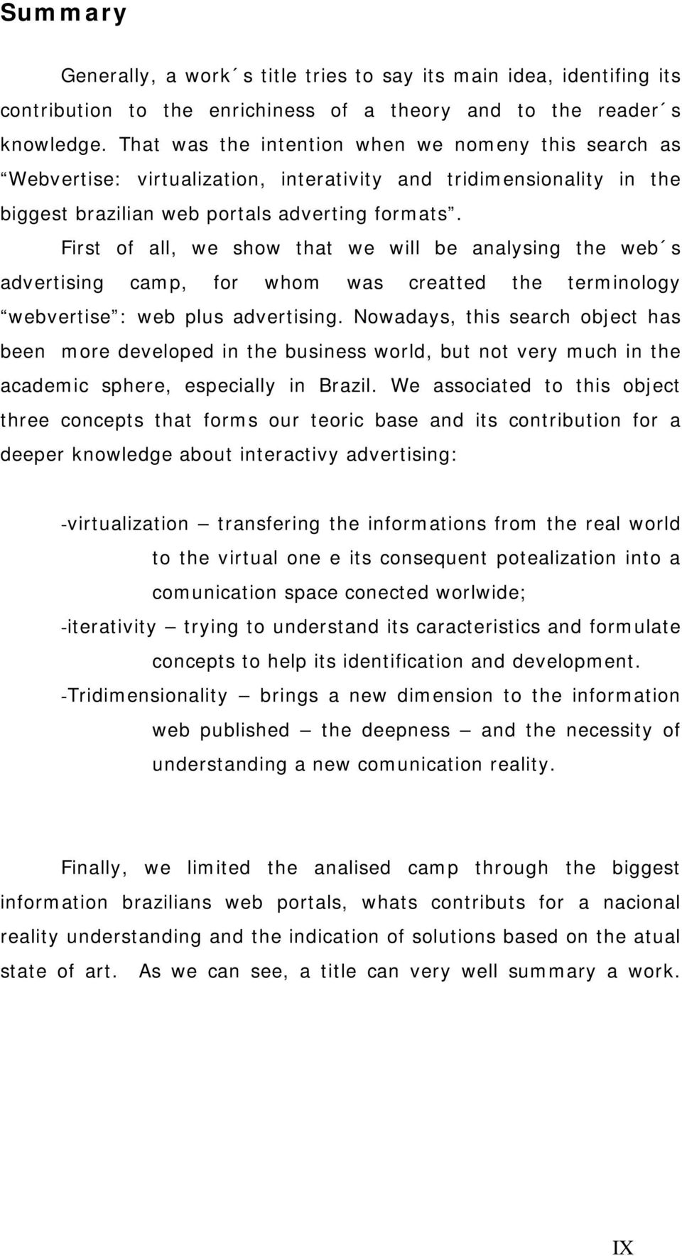 First of all, we show that we will be analysing the web s advertising camp, for whom was creatted the terminology webvertise : web plus advertising.