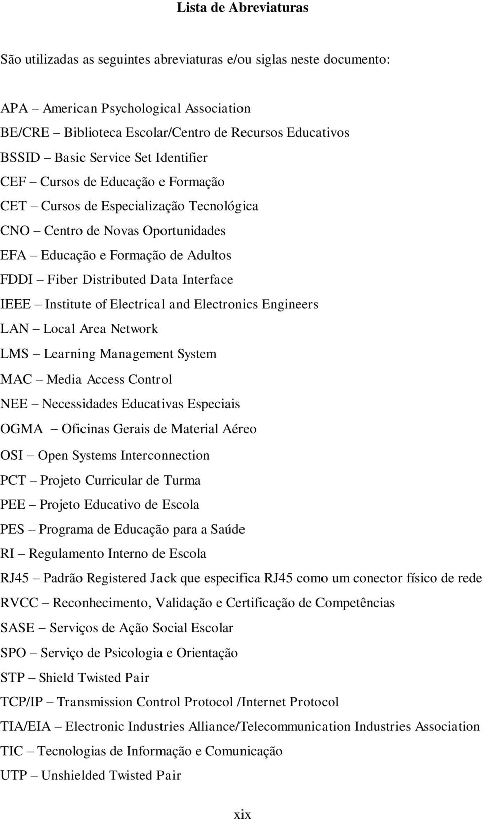 Interface IEEE Institute of Electrical and Electronics Engineers LAN Local Area Network LMS Learning Management System MAC Media Access Control NEE Necessidades Educativas Especiais OGMA Oficinas