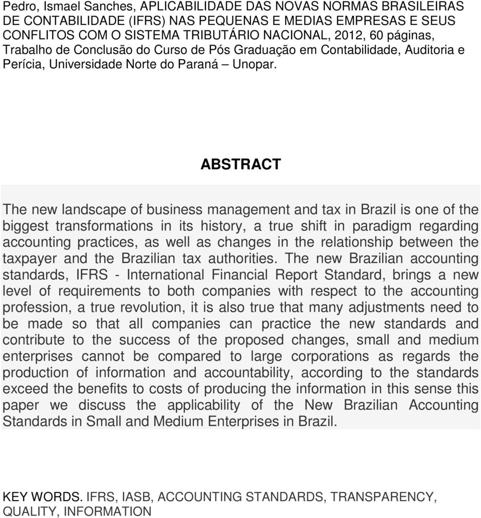ABSTRACT The new landscape of business management and tax in Brazil is one of the biggest transformations in its history, a true shift in paradigm regarding accounting practices, as well as changes