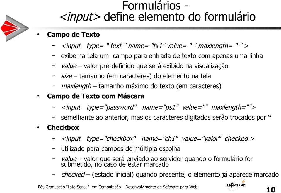 "type=""password"" name=""ps1"" value="""" maxlength=""""> semelhante ao anterior, mas os caracteres digitados serão trocados por * Checkbox <input type=""checkbox"" name=""ch1"" value=""valor"" checked >"