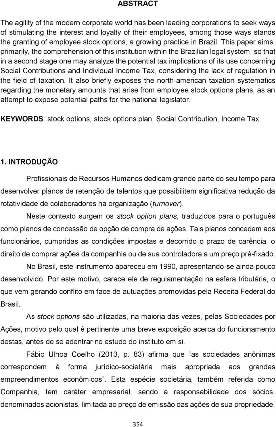 This paper aims, primarily, the comprehension of this institution within the Brazilian legal system, so that in a second stage one may analyze the potential tax implications of its use concerning