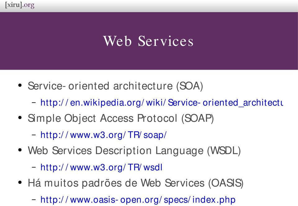 / www.w3.org/ TR/ soap/ Web Services Description Language (WSDL) http:/ / www.w3.org/ TR/ wsdl Há muitos padrões de Web Services (OASIS) http:/ / www.