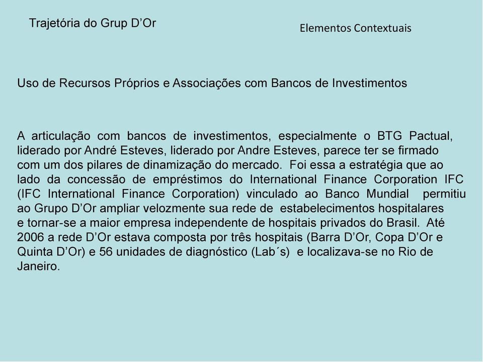 Foi essa a estratégia que ao lado da concessão de empréstimos do International Finance Corporation IFC (IFC International Finance Corporation) vinculado ao Banco Mundial permitiu ao Grupo D Or