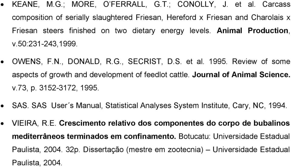 OWENS, F.N., DONALD, R.G., SECRIST, D.S. et al. 1995. Review of some aspects of growth and development of feedlot cattle. Journal of Animal Science. v.73, p. 3152-3172, 1995. SAS.