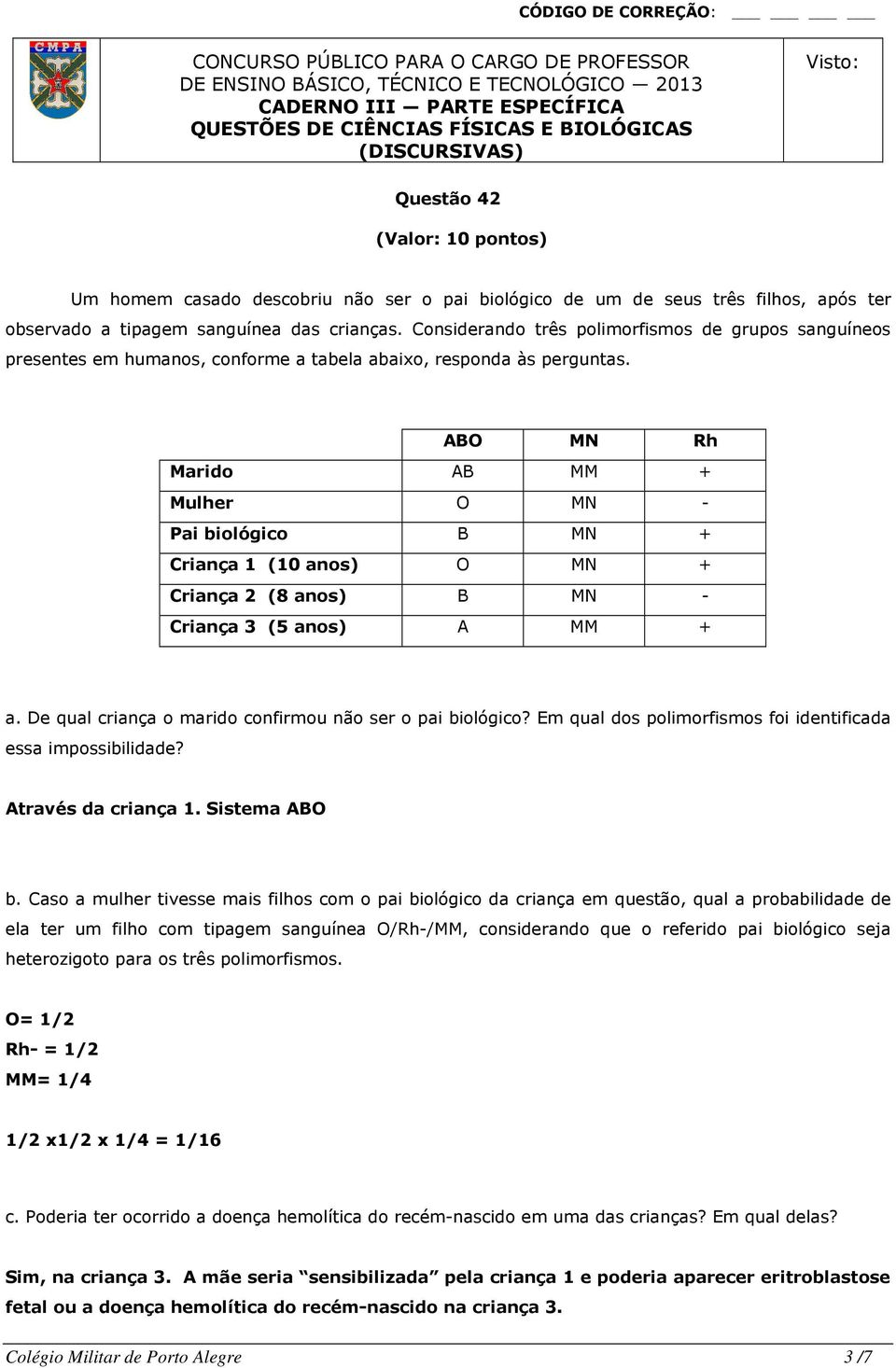 ABO MN Rh Marido AB MM + Mulher O MN - Pai biológico B MN + Criança 1 (10 anos) O MN + Criança 2 (8 anos) B MN - Criança 3 (5 anos) A MM + a.